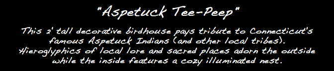 """Aspetuck Tee-Peep"" This 2' tall decorative birdhouse pays tribute to Connecticut's famous Aspetuck Indians (and other local tribes). Hieroglyphics of local lore and sacred places adorn the outside while the inside features a cozy illuminated nest."